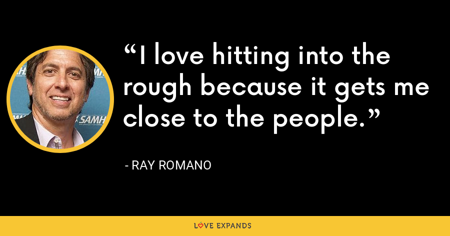 I love hitting into the rough because it gets me close to the people. - Ray Romano