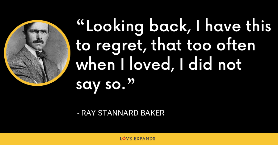 Looking back, I have this to regret, that too often when I loved, I did not say so. - Ray Stannard Baker