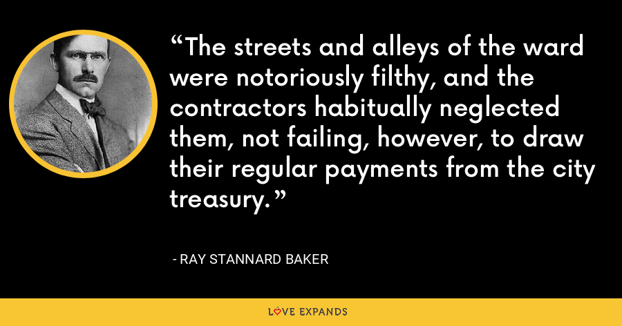 The streets and alleys of the ward were notoriously filthy, and the contractors habitually neglected them, not failing, however, to draw their regular payments from the city treasury. - Ray Stannard Baker