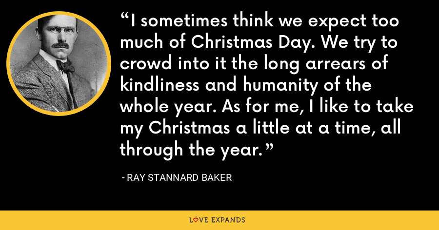I sometimes think we expect too much of Christmas Day. We try to crowd into it the long arrears of kindliness and humanity of the whole year. As for me, I like to take my Christmas a little at a time, all through the year. - Ray Stannard Baker