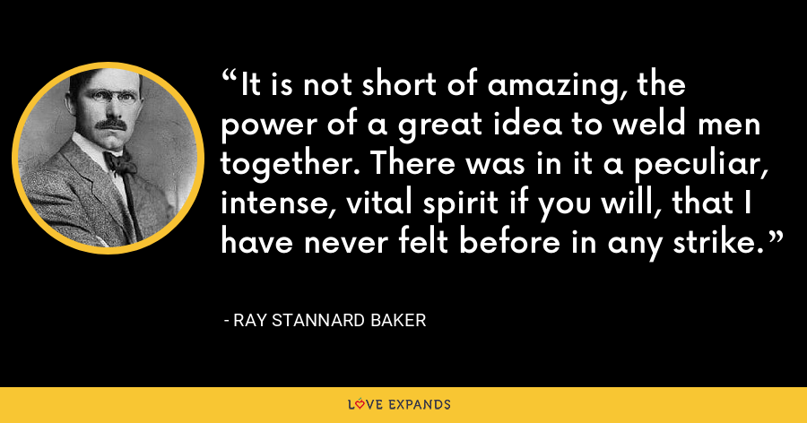 It is not short of amazing, the power of a great idea to weld men together. There was in it a peculiar, intense, vital spirit if you will, that I have never felt before in any strike. - Ray Stannard Baker