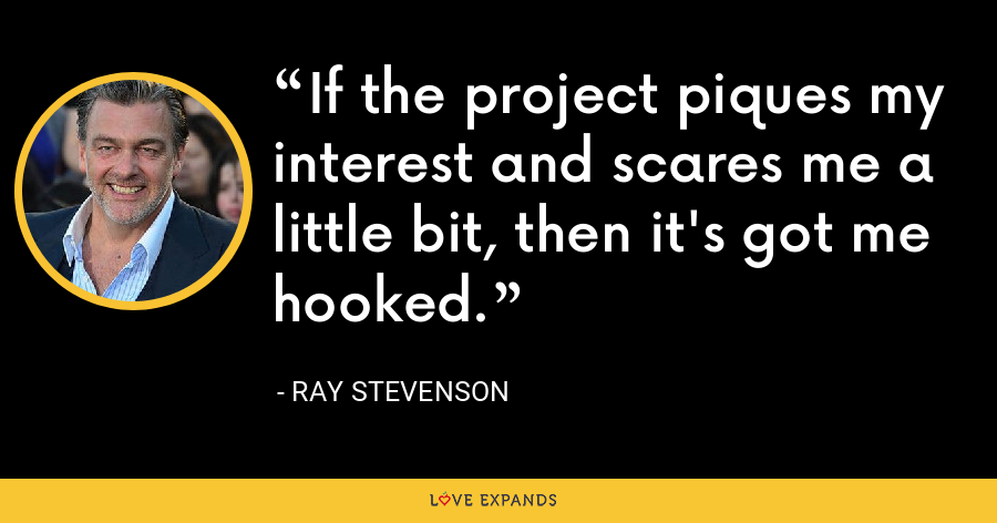 If the project piques my interest and scares me a little bit, then it's got me hooked. - Ray Stevenson