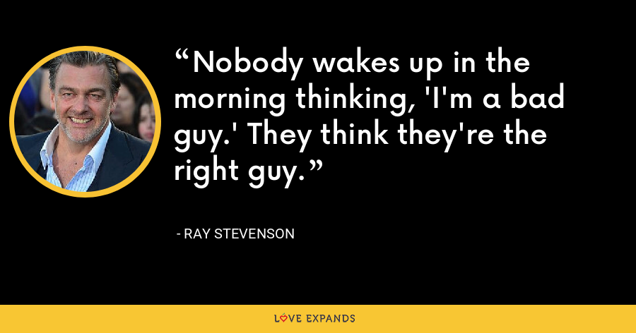 Nobody wakes up in the morning thinking, 'I'm a bad guy.' They think they're the right guy. - Ray Stevenson
