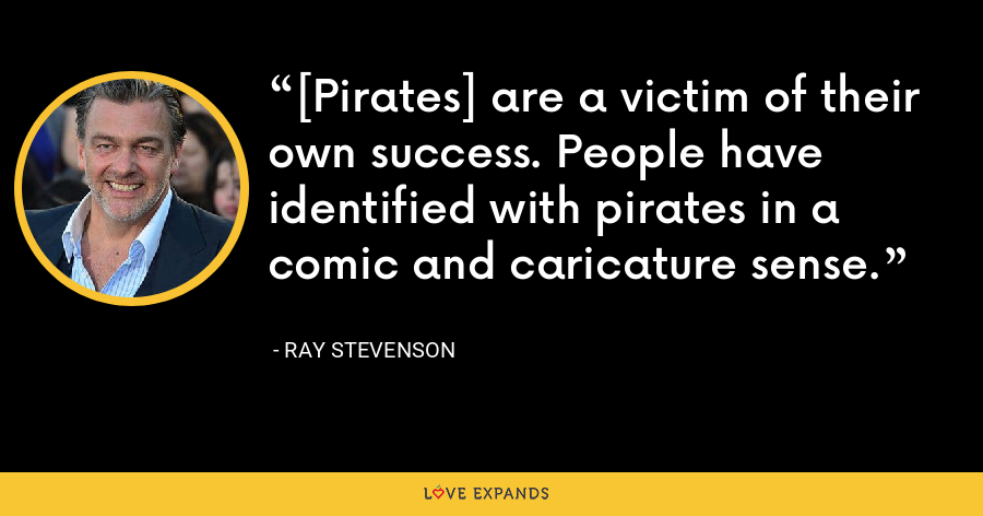 [Pirates] are a victim of their own success. People have identified with pirates in a comic and caricature sense. - Ray Stevenson