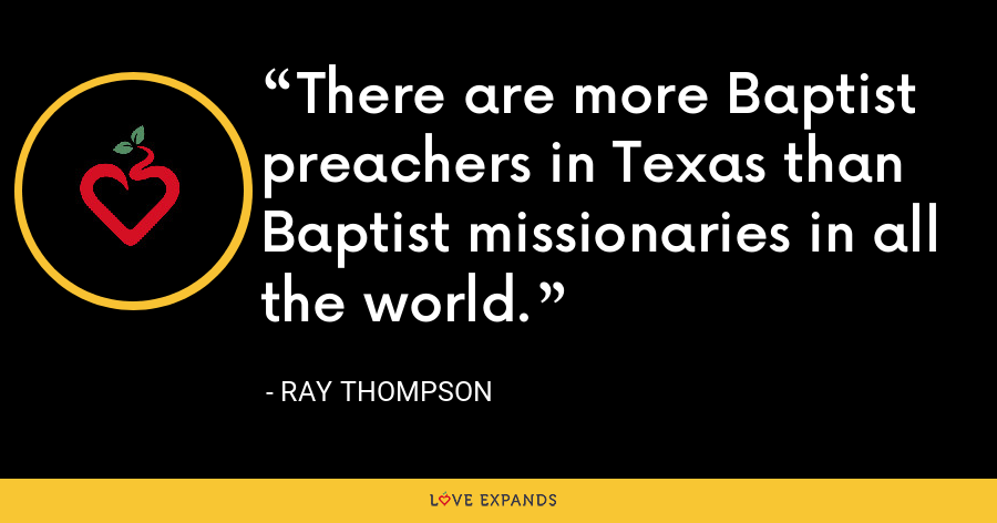 There are more Baptist preachers in Texas than Baptist missionaries in all the world. - Ray Thompson