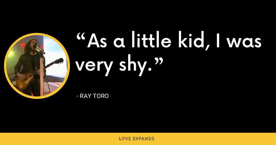 As a little kid, I was very shy. - Ray Toro