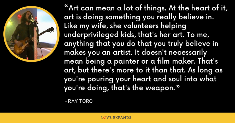 Art can mean a lot of things. At the heart of it, art is doing something you really believe in. Like my wife, she volunteers helping underprivileged kids, that's her art. To me, anything that you do that you truly believe in makes you an artist. It doesn't necessarily mean being a painter or a film maker. That's art, but there's more to it than that. As long as you're pouring your heart and soul into what you're doing, that's the weapon. - Ray Toro