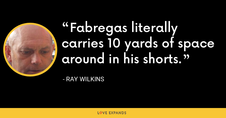 Fabregas literally carries 10 yards of space around in his shorts. - Ray Wilkins