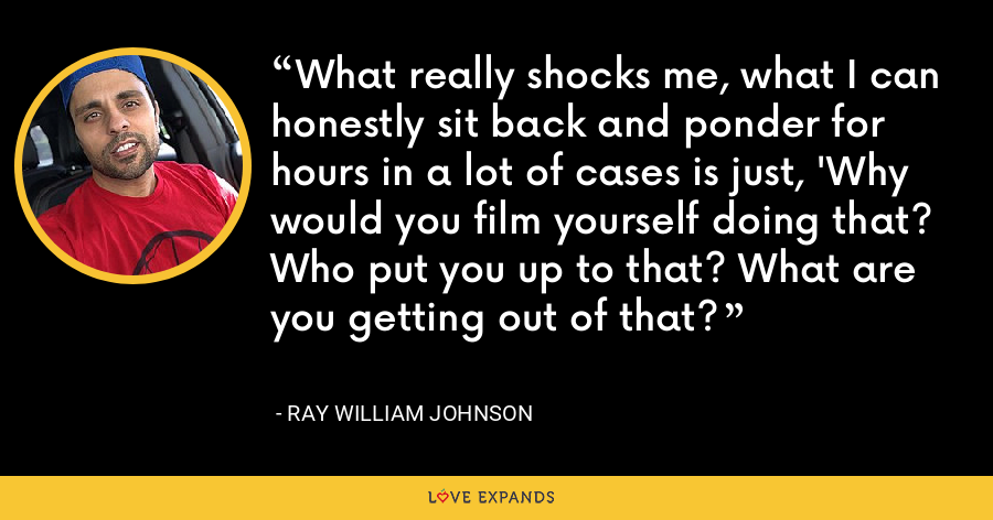 What really shocks me, what I can honestly sit back and ponder for hours in a lot of cases is just, 'Why would you film yourself doing that? Who put you up to that? What are you getting out of that? - Ray William Johnson