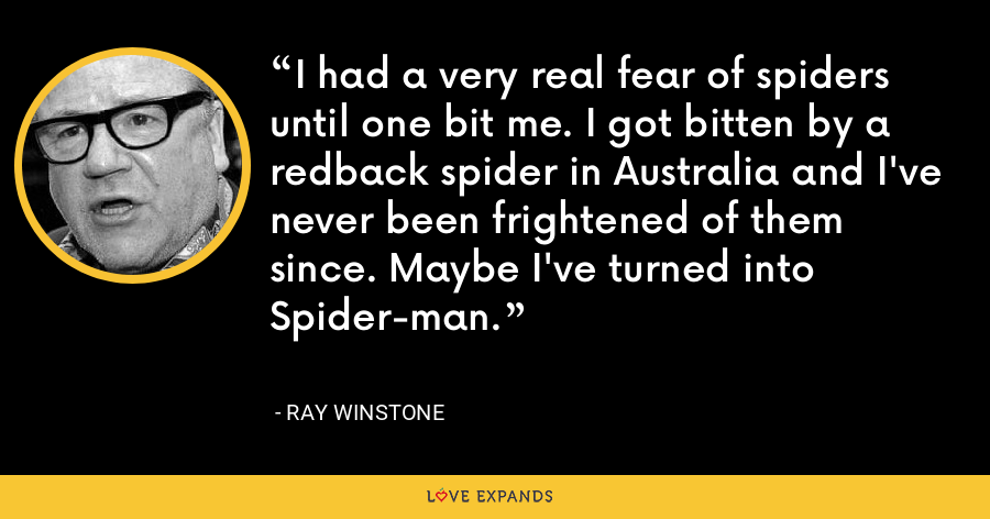 I had a very real fear of spiders until one bit me. I got bitten by a redback spider in Australia and I've never been frightened of them since. Maybe I've turned into Spider-man. - Ray Winstone