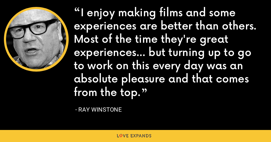 I enjoy making films and some experiences are better than others. Most of the time they're great experiences... but turning up to go to work on this every day was an absolute pleasure and that comes from the top. - Ray Winstone