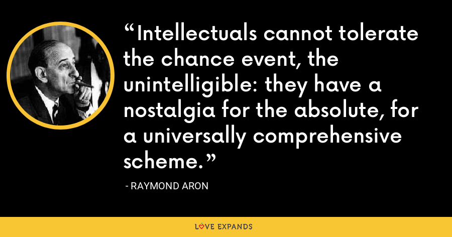 Intellectuals cannot tolerate the chance event, the unintelligible: they have a nostalgia for the absolute, for a universally comprehensive scheme. - Raymond Aron