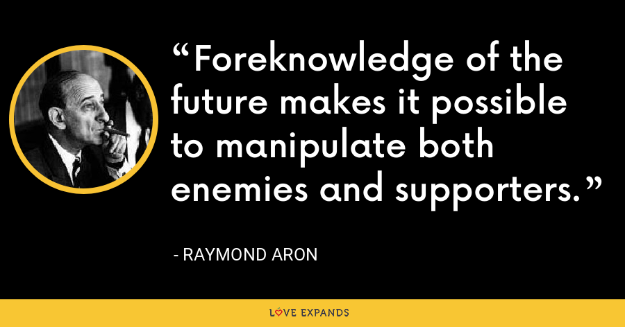 Foreknowledge of the future makes it possible to manipulate both enemies and supporters. - Raymond Aron