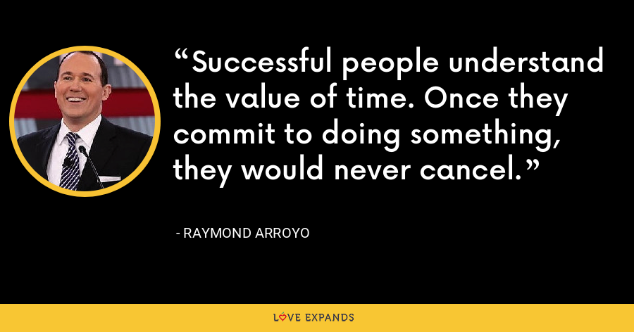 Successful people understand the value of time. Once they commit to doing something, they would never cancel. - Raymond Arroyo