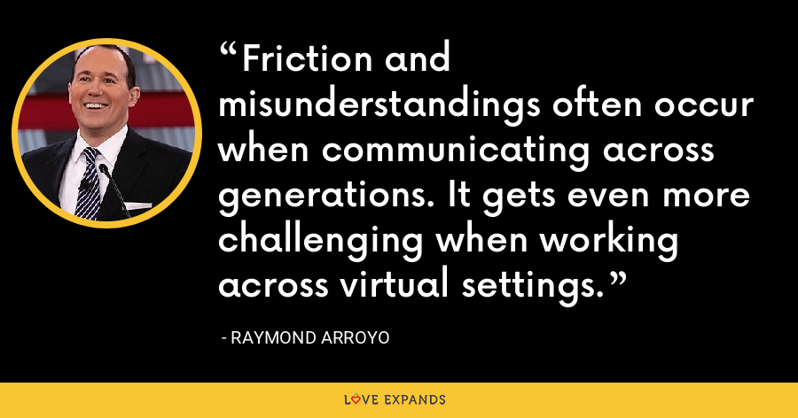 Friction and misunderstandings often occur when communicating across generations. It gets even more challenging when working across virtual settings. - Raymond Arroyo