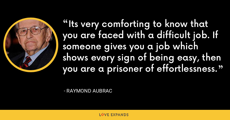 Its very comforting to know that you are faced with a difficult job. If someone gives you a job which shows every sign of being easy, then you are a prisoner of effortlessness. - Raymond Aubrac