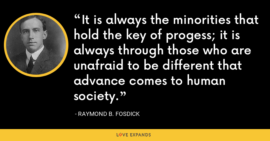 It is always the minorities that hold the key of progess; it is always through those who are unafraid to be different that advance comes to human society. - Raymond B. Fosdick