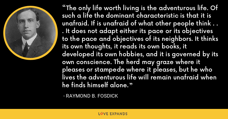 The only life worth living is the adventurous life. Of such a life the dominant characteristic is that it is unafraid. If is unafraid of what other people think . . . It does not adapt either its pace or its objectives to the pace and objectives of its neighbors. It thinks its own thoughts, it reads its own books, it developed its own hobbies, and it is governed by its own conscience. The herd may graze where it pleases or stampede where it pleases, but he who lives the adventurous life will remain unafraid when he finds himself alone. - Raymond B. Fosdick
