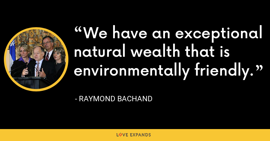 We have an exceptional natural wealth that is environmentally friendly. - Raymond Bachand