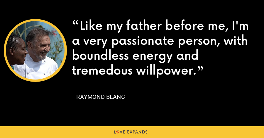 Like my father before me, I'm a very passionate person, with boundless energy and tremedous willpower. - Raymond Blanc