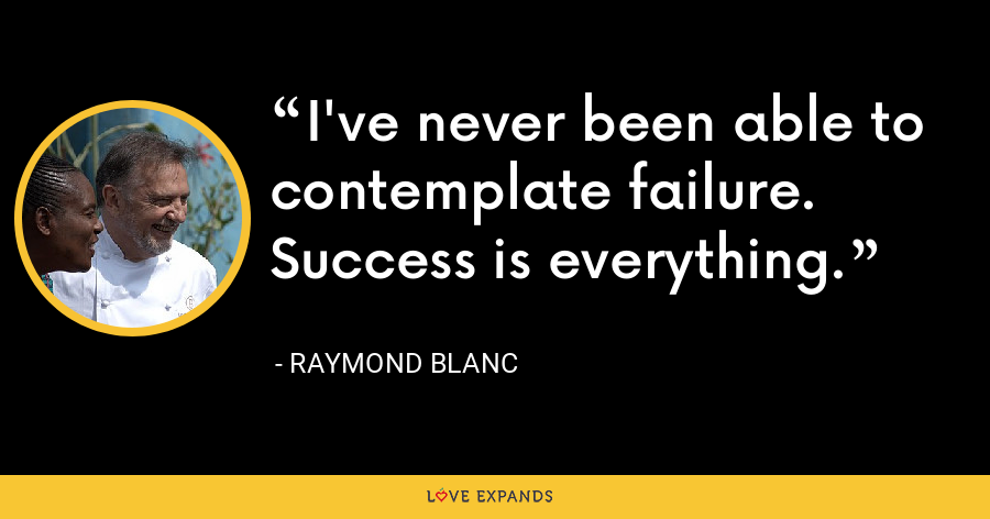 I've never been able to contemplate failure. Success is everything. - Raymond Blanc