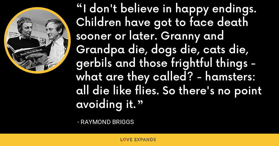 I don't believe in happy endings. Children have got to face death sooner or later. Granny and Grandpa die, dogs die, cats die, gerbils and those frightful things - what are they called? - hamsters: all die like flies. So there's no point avoiding it. - Raymond Briggs