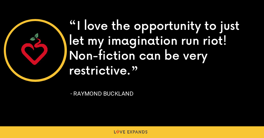 I love the opportunity to just let my imagination run riot! Non-fiction can be very restrictive. - Raymond Buckland