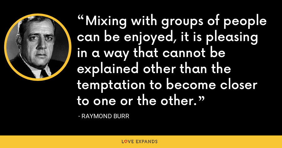 Mixing with groups of people can be enjoyed, it is pleasing in a way that cannot be explained other than the temptation to become closer to one or the other. - Raymond Burr
