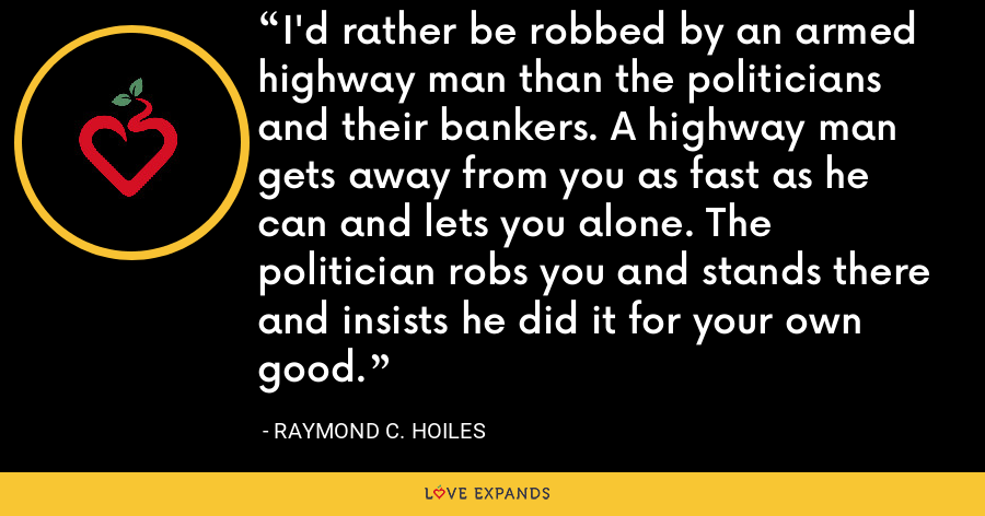 I'd rather be robbed by an armed highway man than the politicians and their bankers. A highway man gets away from you as fast as he can and lets you alone. The politician robs you and stands there and insists he did it for your own good. - Raymond C. Hoiles