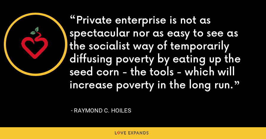 Private enterprise is not as spectacular nor as easy to see as the socialist way of temporarily diffusing poverty by eating up the seed corn - the tools - which will increase poverty in the long run. - Raymond C. Hoiles