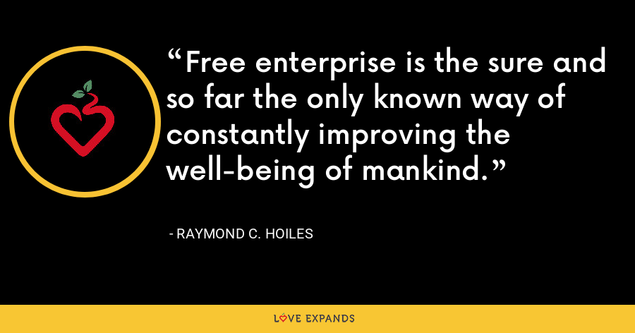 Free enterprise is the sure and so far the only known way of constantly improving the well-being of mankind. - Raymond C. Hoiles