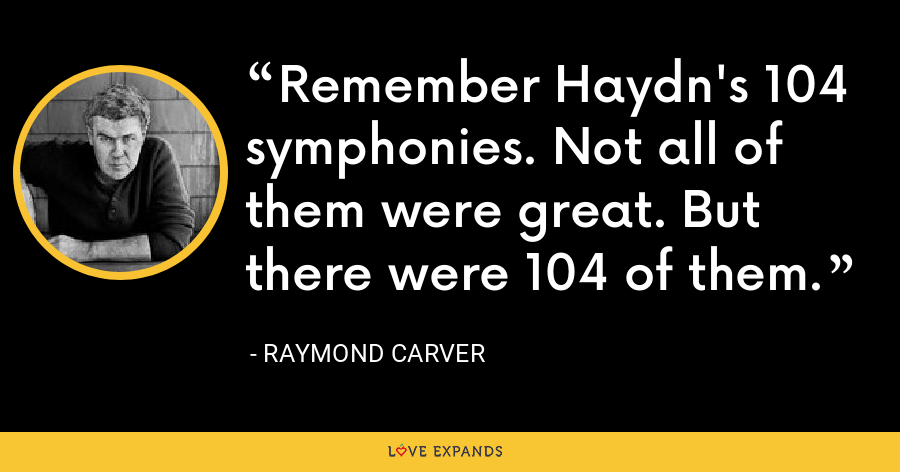 Remember Haydn's 104 symphonies. Not all of them were great. But there were 104 of them. - Raymond Carver