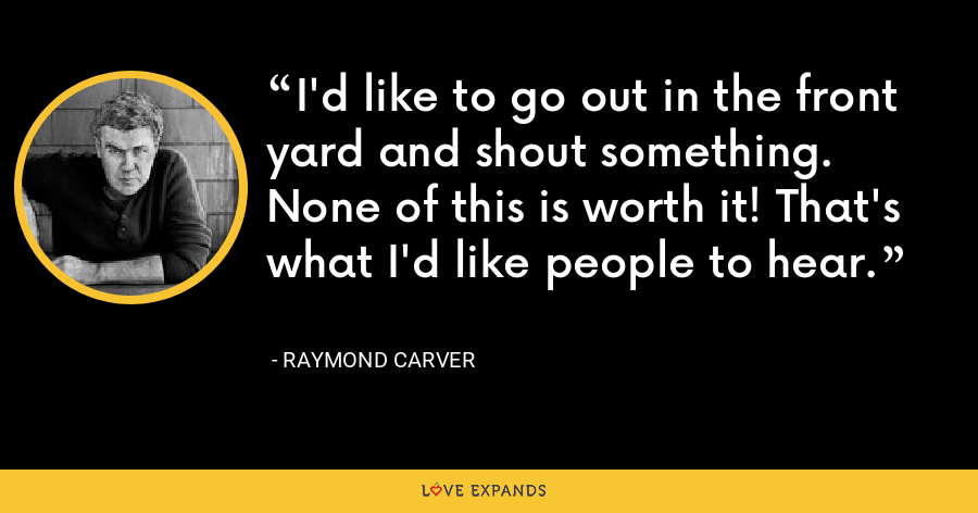 I'd like to go out in the front yard and shout something. None of this is worth it! That's what I'd like people to hear. - Raymond Carver