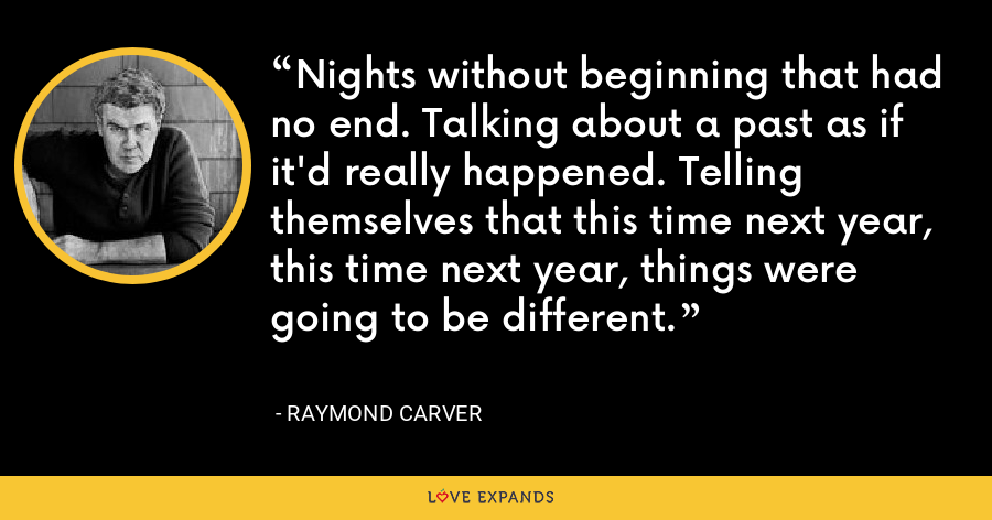 Nights without beginning that had no end. Talking about a past as if it'd really happened. Telling themselves that this time next year, this time next year, things were going to be different. - Raymond Carver
