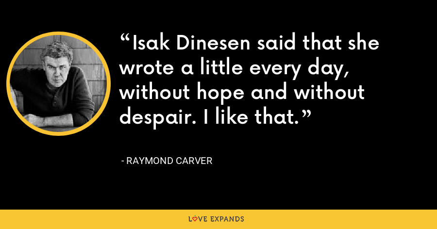 Isak Dinesen said that she wrote a little every day, without hope and without despair. I like that. - Raymond Carver