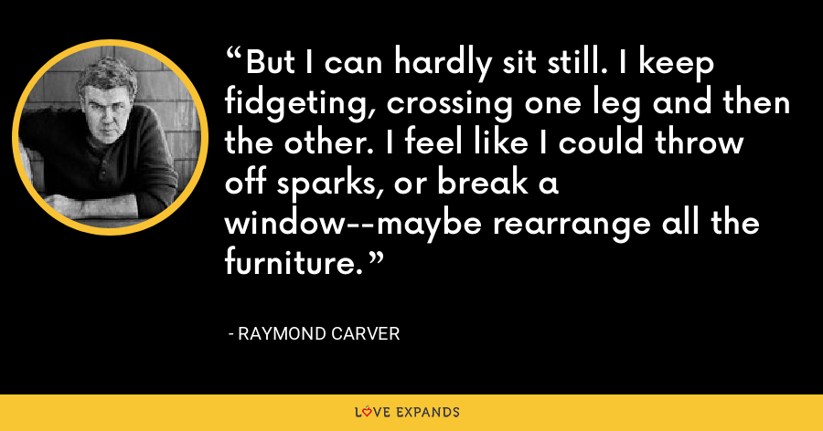 But I can hardly sit still. I keep fidgeting, crossing one leg and then the other. I feel like I could throw off sparks, or break a window--maybe rearrange all the furniture. - Raymond Carver