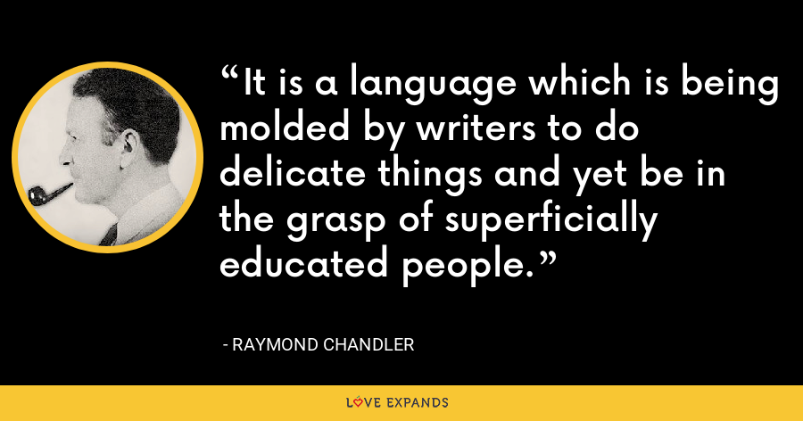 It is a language which is being molded by writers to do delicate things and yet be in the grasp of superficially educated people. - Raymond Chandler