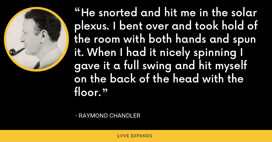 He snorted and hit me in the solar plexus. I bent over and took hold of the room with both hands and spun it. When I had it nicely spinning I gave it a full swing and hit myself on the back of the head with the floor. - Raymond Chandler