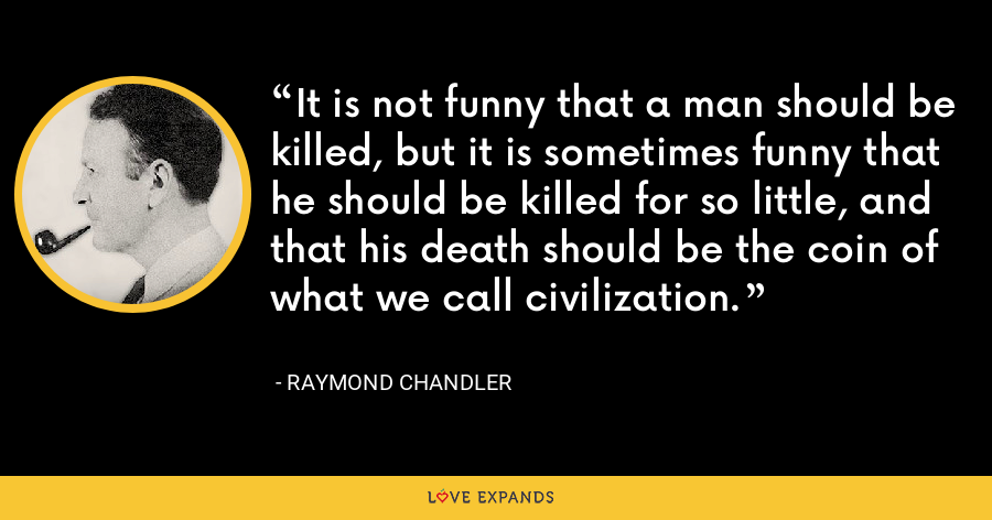 It is not funny that a man should be killed, but it is sometimes funny that he should be killed for so little, and that his death should be the coin of what we call civilization. - Raymond Chandler