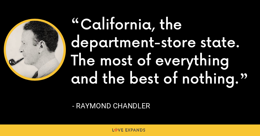 California, the department-store state. The most of everything and the best of nothing. - Raymond Chandler