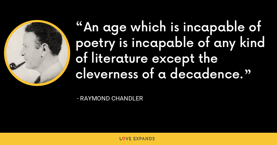 An age which is incapable of poetry is incapable of any kind of literature except the cleverness of a decadence. - Raymond Chandler