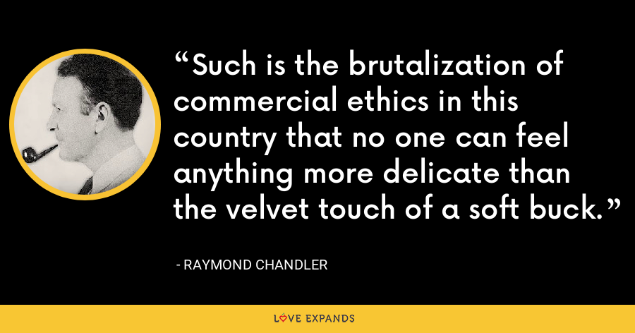Such is the brutalization of commercial ethics in this country that no one can feel anything more delicate than the velvet touch of a soft buck. - Raymond Chandler