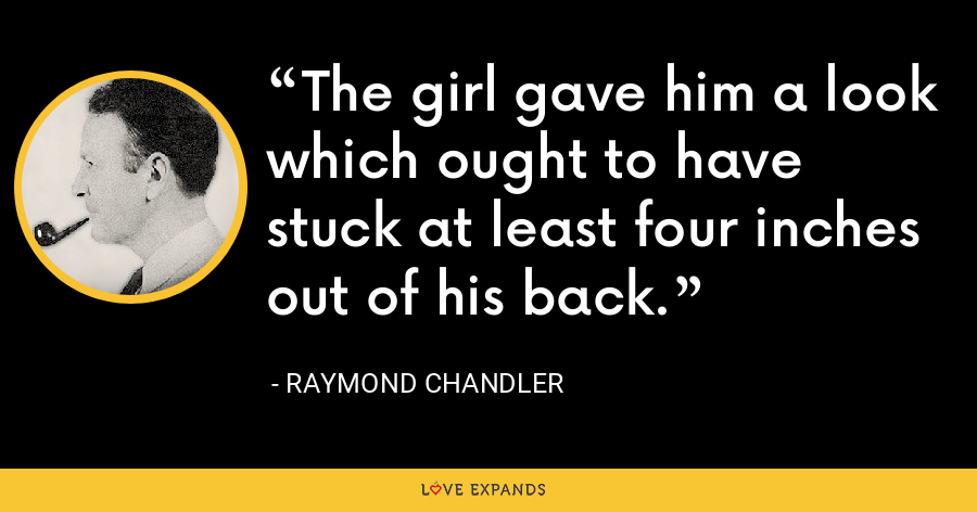 The girl gave him a look which ought to have stuck at least four inches out of his back. - Raymond Chandler