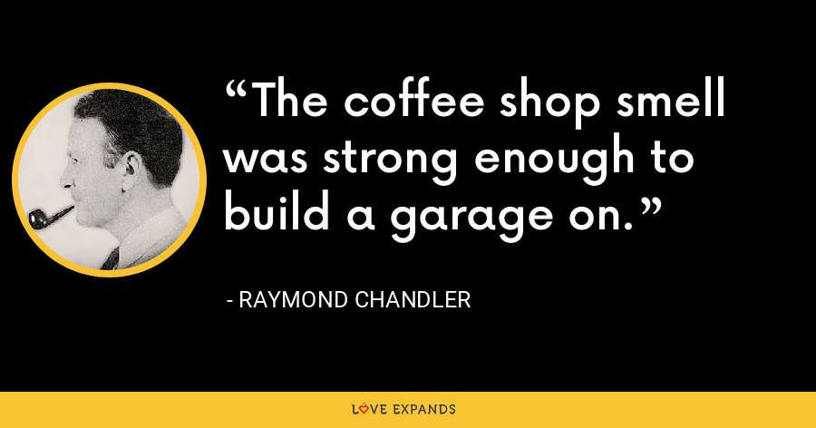 The coffee shop smell was strong enough to build a garage on. - Raymond Chandler