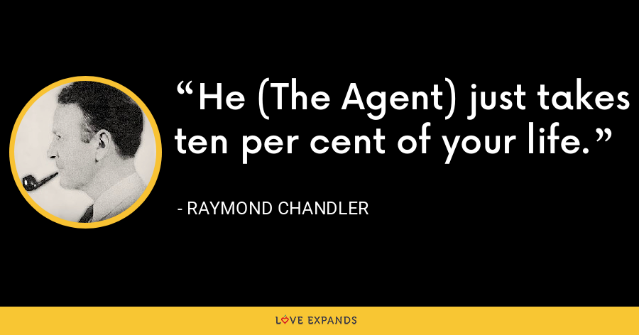 He (The Agent) just takes ten per cent of your life. - Raymond Chandler