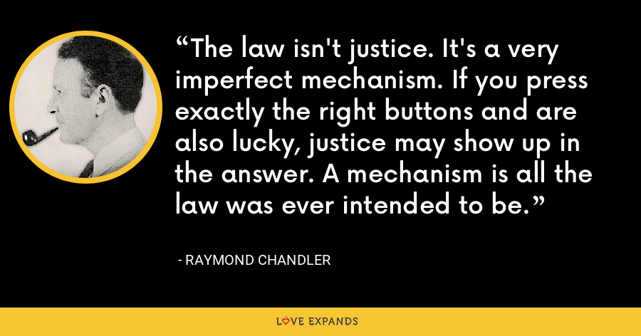 The law isn't justice. It's a very imperfect mechanism. If you press exactly the right buttons and are also lucky, justice may show up in the answer. A mechanism is all the law was ever intended to be. - Raymond Chandler