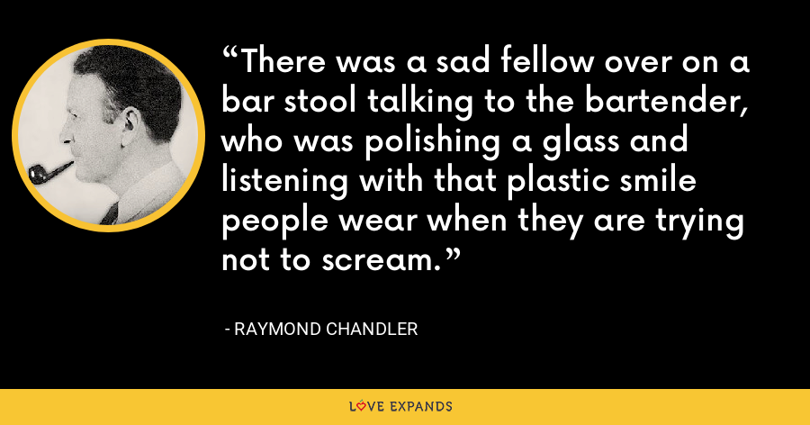 There was a sad fellow over on a bar stool talking to the bartender, who was polishing a glass and listening with that plastic smile people wear when they are trying not to scream. - Raymond Chandler