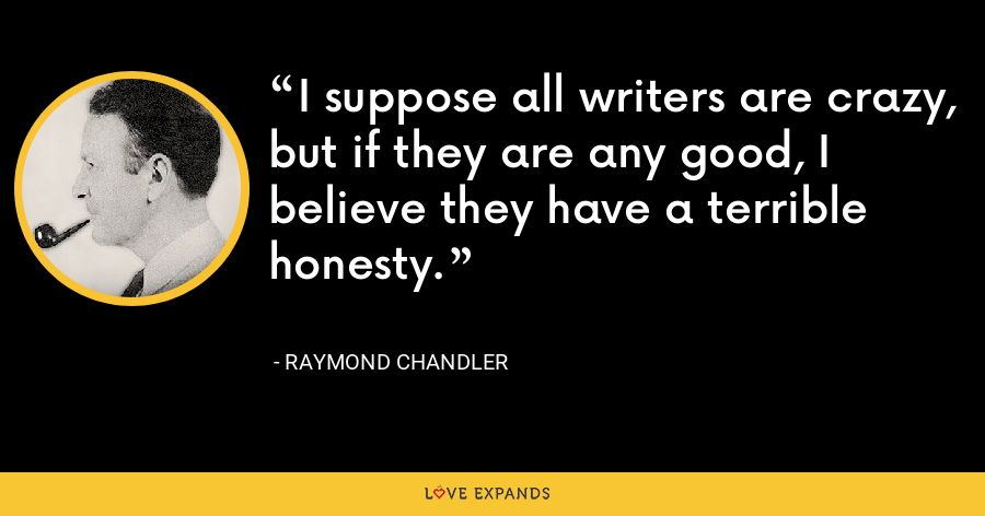 I suppose all writers are crazy, but if they are any good, I believe they have a terrible honesty. - Raymond Chandler