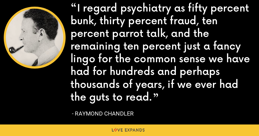 I regard psychiatry as fifty percent bunk, thirty percent fraud, ten percent parrot talk, and the remaining ten percent just a fancy lingo for the common sense we have had for hundreds and perhaps thousands of years, if we ever had the guts to read. - Raymond Chandler