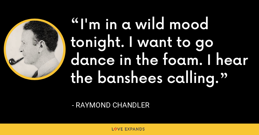 I'm in a wild mood tonight. I want to go dance in the foam. I hear the banshees calling. - Raymond Chandler